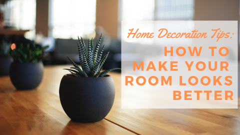 Home Decoration Tips: How to Make Your Room Looks Better